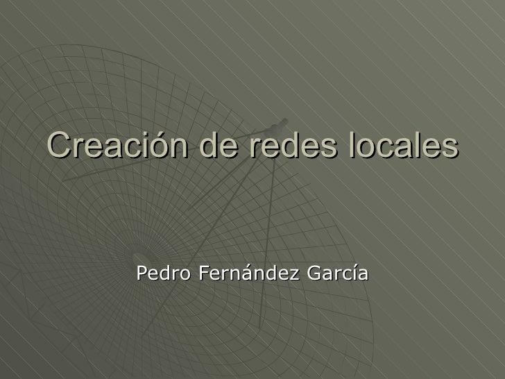Creación de redes locales Pedro Fernández García