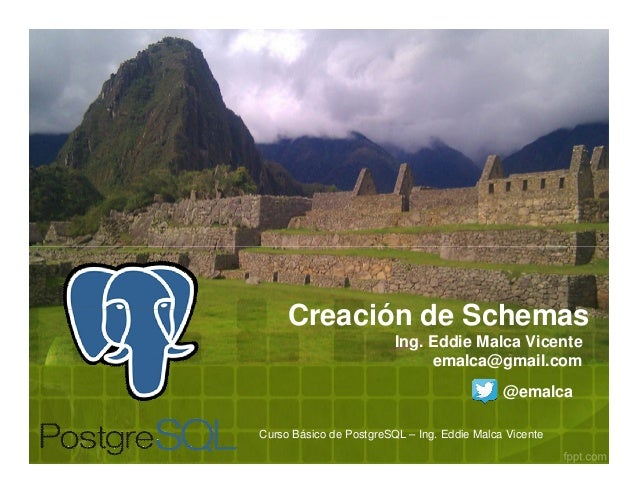 Curso Básico de PostgreSQL – Ing. Eddie Malca Vicente Creación de Schemas Ing. Eddie Malca Vicente emalca@gmail.com @emalca