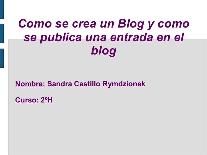Como se crea un Blog y como se publica una entrada en el blog Nombre:  Sandra Castillo Rymdzionek Curso:  2ºH