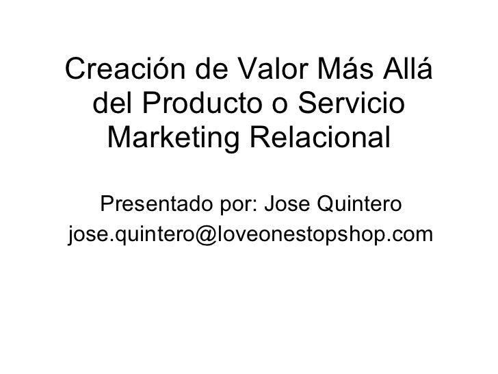 Creación de Valor Más Allá del Producto o Servicio Marketing Relacional Presentado por: Jose Quintero [email_address]