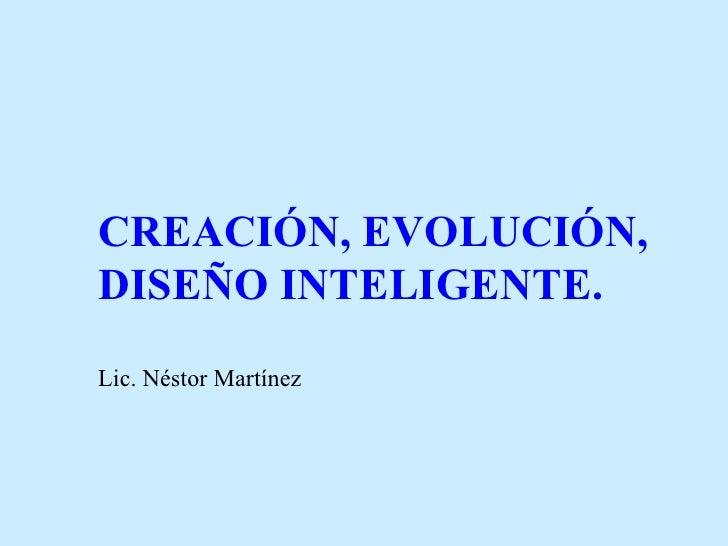 CREACIÓN, EVOLUCIÓN,DISEÑO INTELIGENTE.Lic. Néstor Martínez