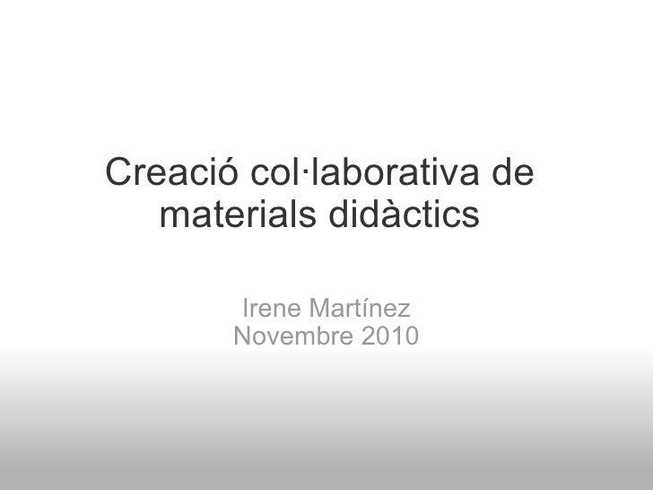 Creació col·laborativa de materials didàctics Irene Martínez Novembre 2010