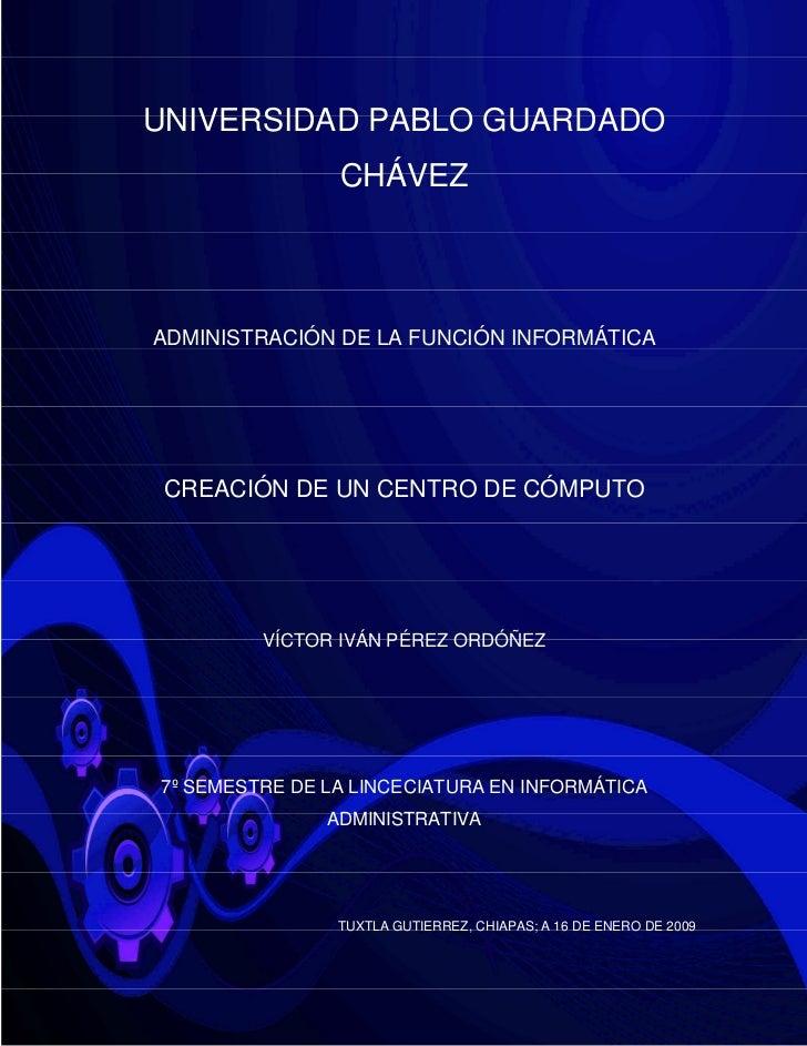 UNIVERSIDAD PABLO GUARDADO                CHÁVEZADMINISTRACIÓN DE LA FUNCIÓN INFORMÁTICA CREACIÓN DE UN CENTRO DE CÓMPUTO ...