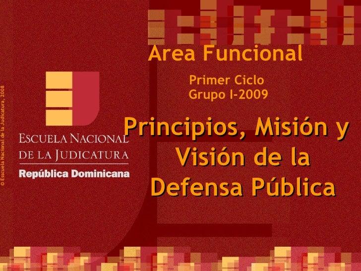 Primer Ciclo  Grupo I-2009 ©  Esscuela Nacional de la Judicatura, 2008 Area Funcional Principios, Misión y Visión de la De...