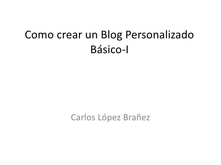 Como crear un Blog PersonalizadoBásico-I<br />Carlos López Brañez<br />