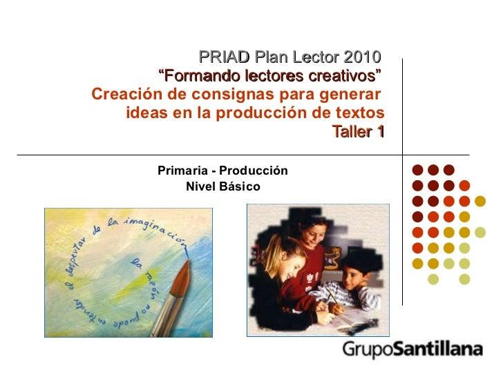 """PRIAD Plan Lector 2010   """"Formando lectores creativos""""   Creación de consignas para generar  ideas en la producción de tex..."""