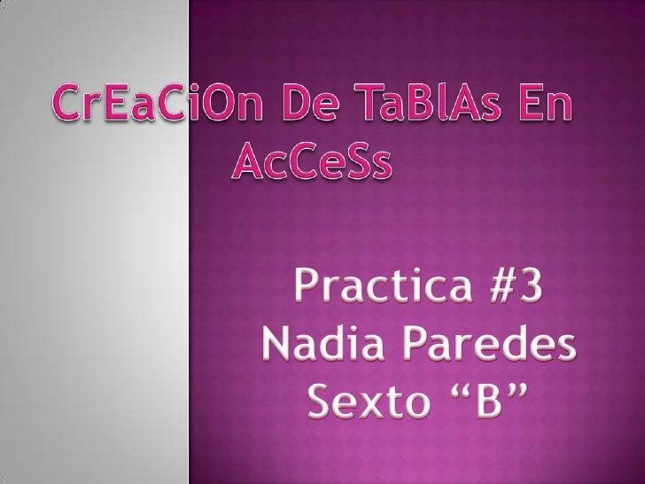 """CrEaCiOn De TaBlAs En AcCeSs<br />Practica #3<br />Nadia Paredes<br />Sexto """"B""""<br />"""