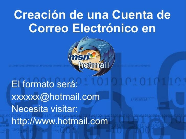 El formato será: [email_address] Necesita visitar: http :// www.hotmail.com Creación de una Cuenta de Correo Electrónico en