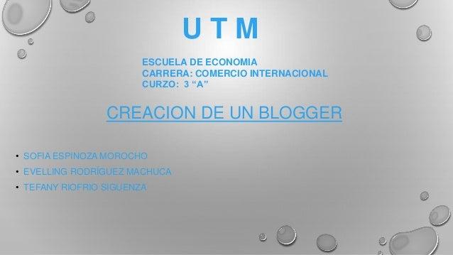 U T M • SOFIA ESPINOZA MOROCHO • EVELLING RODRÍGUEZ MACHUCA • TEFANY RIOFRIO SIGUENZA CREACION DE UN BLOGGER ESCUELA DE EC...