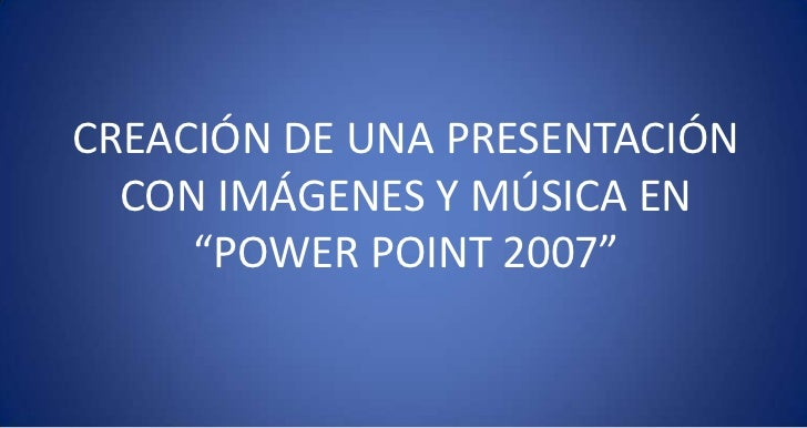 """CREACIÓN DE UNA PRESENTACIÓN CON IMÁGENES Y MÚSICA EN """"POWER POINT 2007""""<br />"""