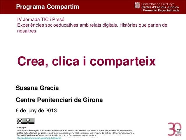 Crea, clica i comparteixSusana GraciaCentre Penitenciari de Girona6 de juny de 2013Programa CompartimAvís legalAquesta obr...