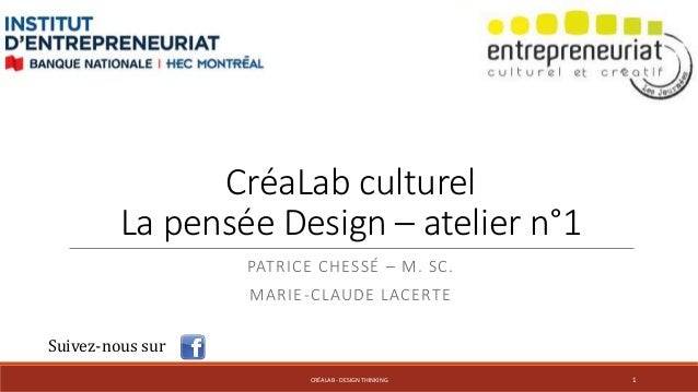 CréaLab culturel  La pensée Design – atelier n°1  PATRICE CHESSÉ – M. SC.  MARIE-CLAUDE LACERTE  Suivez-nous sur  CRÉALAB ...