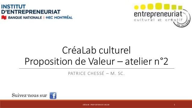 CréaLab culturel Proposition de Valeur – atelier n°2 PATRICE CHESSÉ – M. SC. Suivez-nous sur CRÉALAB - PROPOSITION DE VALE...