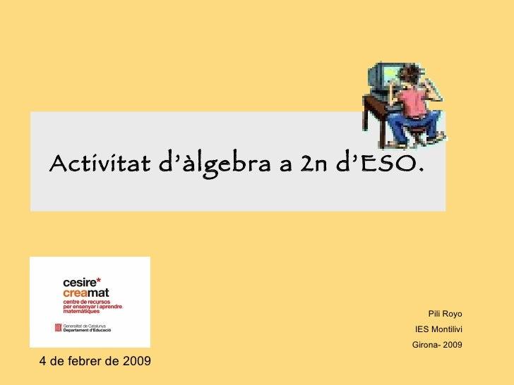 Activitat d'àlgebra a 2n d'ESO. Pili Royo IES Montilivi Girona- 2009 4 de febrer de 2009