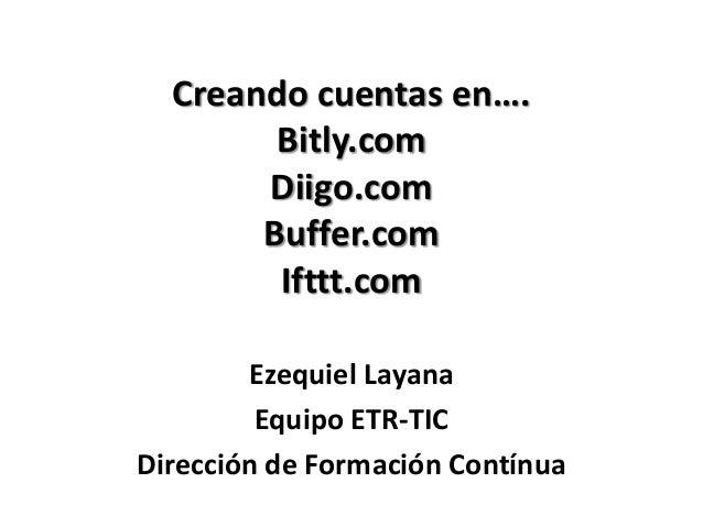 Creando cuentas en….        Bitly.com       Diigo.com       Buffer.com        Ifttt.com        Ezequiel Layana         Equ...