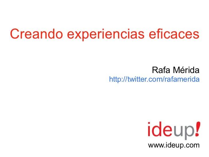 Creando experiencias eficaces                            Rafa Mérida               http://twitter.com/rafamerida          ...