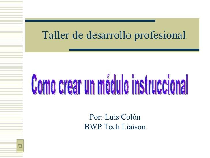 Taller de desarrollo profesional Por: Luis Colón BWP Tech Liaison Como crear un módulo instruccional