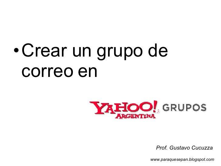 <ul><li>Crear un grupo de correo en </li></ul>Prof. Gustavo Cucuzza www.paraquesepan.blogspot.com