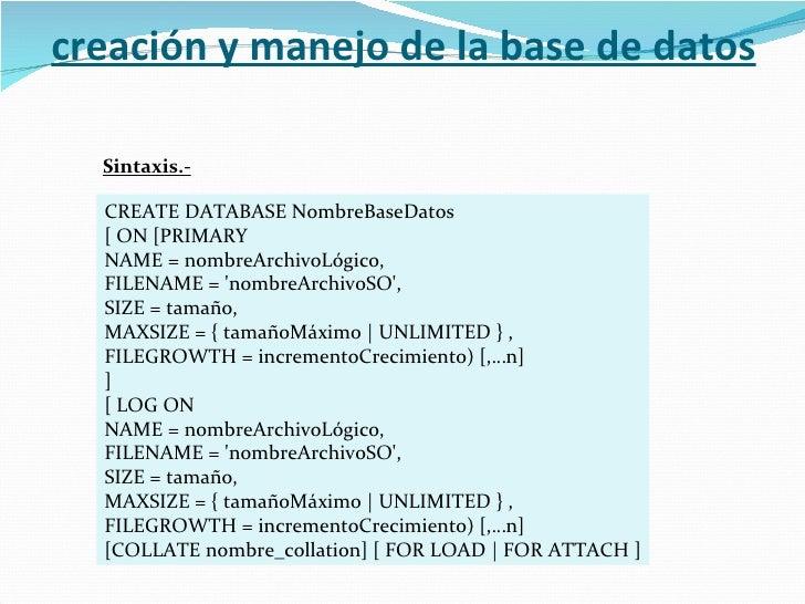 CREATE DATABASE NombreBaseDatos [ ON [PRIMARY NAME = nombreArchivoLógico, FILENAME = 'nombreArchivoSO', SIZE = tamaño, MAX...