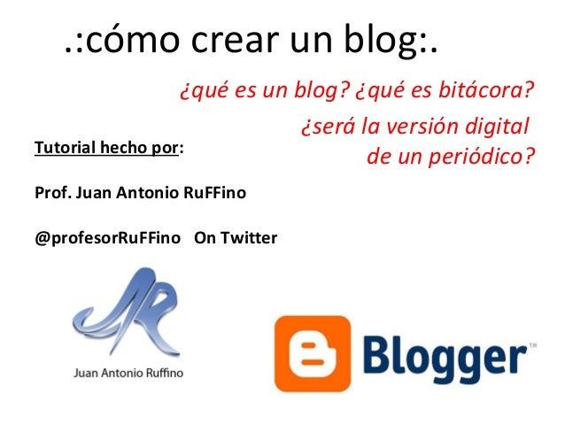 .:cómo crear un blog:. ¿qué es un blog? ¿qué es bitácora? ¿será la versión digital Tutorial hecho por: de un periódico? Pr...