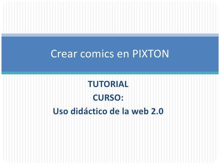 Crear comics en PIXTON        TUTORIAL         CURSO:Uso didáctico de la web 2.0