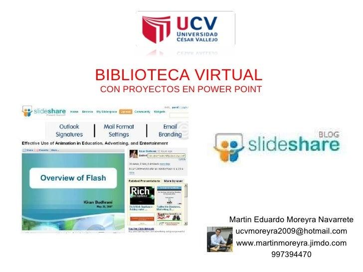 BIBLIOTECA VIRTUAL  CON PROYECTOS EN POWER POINT Martin Eduardo Moreyra Navarrete [email_address] www.martinmoreyra.jimdo....