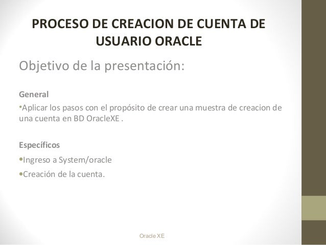 Oracle XE PROCESO DE CREACION DE CUENTA DE USUARIO ORACLE Objetivo de la presentación: General •Aplicar los pasos con el p...