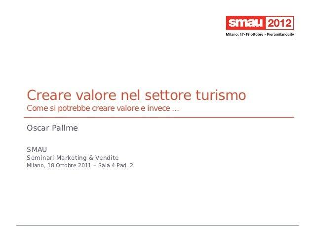 Creare valore nel settore turismoCome si potrebbe creare valore e invece ...Oscar PallmeSMAUSeminari Marketing & VenditeMi...