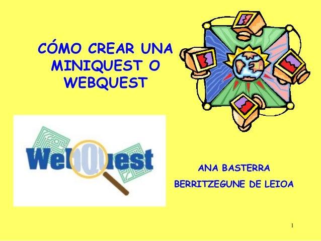 1 CÓMO CREAR UNA MINIQUEST O WEBQUEST ANA BASTERRA BERRITZEGUNE DE LEIOA