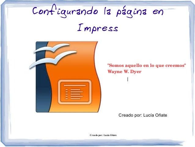 """Creado por: Lucía Oñate Configurando la página en Impress Creado por: Lucía Oñate """"Somosaquelloenloquecreemos"""" Wayne..."""