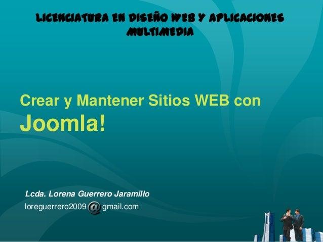 LICENCIATURA EN DISEÑO WEB Y APLICACIONES                 MULTIMEDIACrear y Mantener Sitios WEB conJoomla!Lcda. Lorena Gue...
