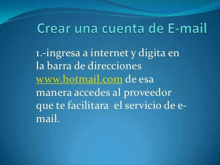 1.-ingresa a internet y digita enla barra de direccioneswww.hotmail.com de esamanera accedes al proveedorque te facilitara...