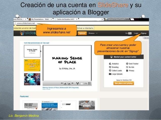 Creación de una cuenta en SlideShare y su aplicación a Blogger Ingresamos a www.slideshare.net  Para crear una cuenta y po...