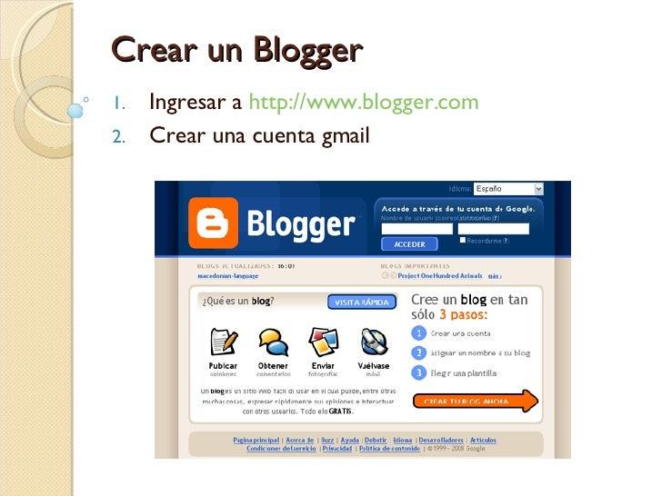Crear un Blogger <ul><li>Ingresar a  http://www.blogger.com </li></ul><ul><li>Crear una cuenta gmail </li></ul>