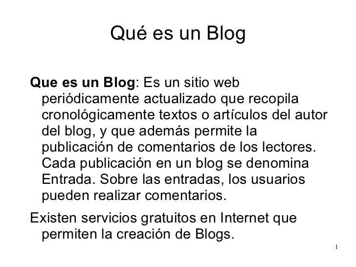 Qué es un Blog <ul><li>Que es un Blog : Es un sitio web periódicamente actualizado que recopila cronológicamente textos o ...