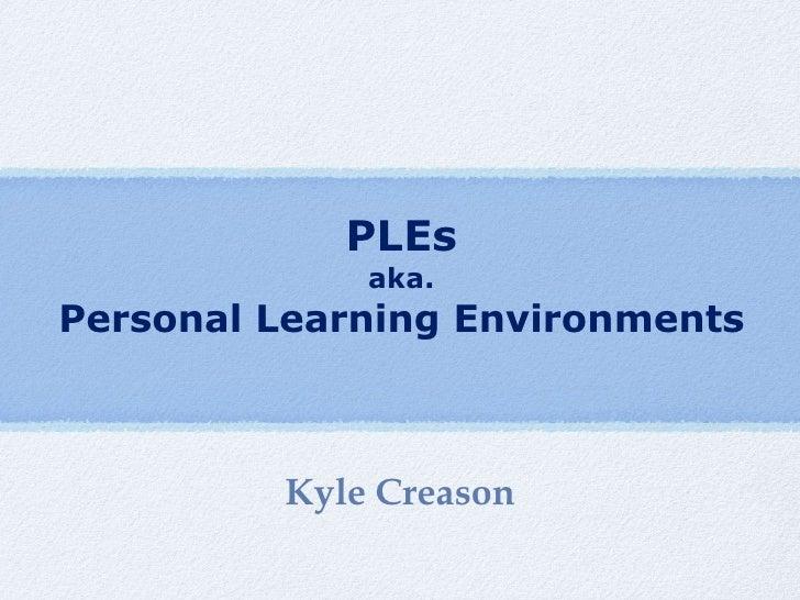 PLEs aka. Personal Learning Environments <ul><li>Kyle Creason </li></ul>