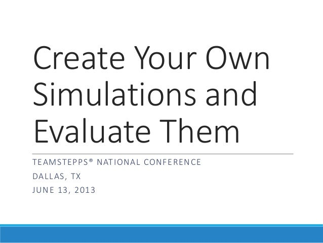 Create Your Own Simulations and Evaluate Them T EA M STEP PS® N AT I ONAL CON F E R ENCE DA L L A S, T X  JUN E 1 3 , 2 0 ...