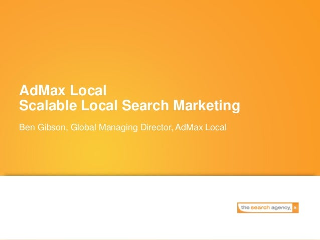 AdMax Local Scalable Local Search Marketing Ben Gibson, Global Managing Director, AdMax Local