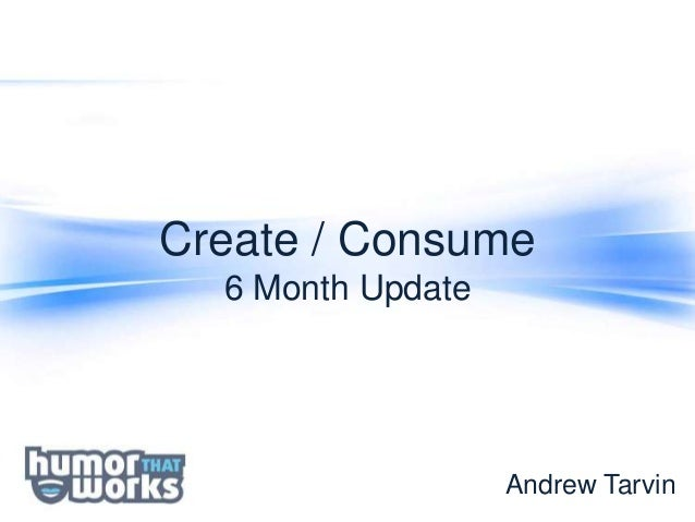 Create / Consume  6 Month Update                   Andrew Tarvin
