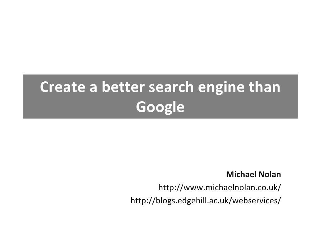 Create a better search engine than                Google                                         Michael Nolan            ...