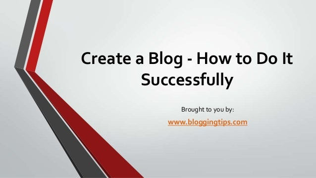 Create a Blog - How to Do It Successfully Brought to you by:  www.bloggingtips.com