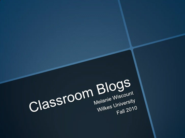 Classroom Blogs<br />Melanie Wiscount<br />Wilkes University<br />Fall 2010<br />