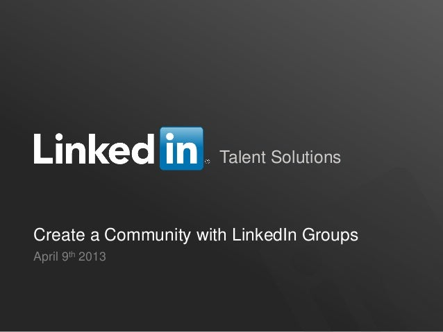 Talent SolutionsCreate a Community with LinkedIn GroupsApril 9th 2013