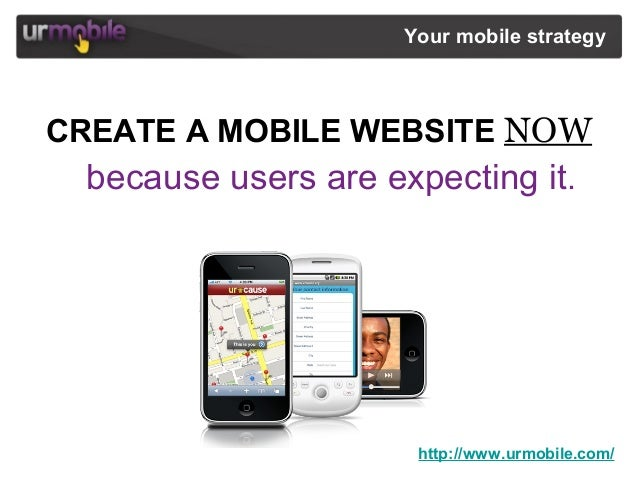 http://www.urmobile.com/ Your mobile strategy CREATE A MOBILE WEBSITE NOW because users are expecting it.