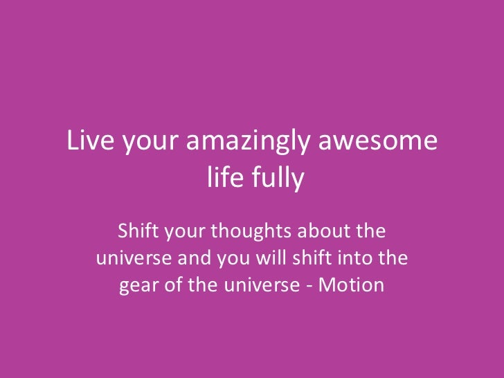 Live your amazingly awesome           life fully    Shift your thoughts about the  universe and you will shift into the   ...