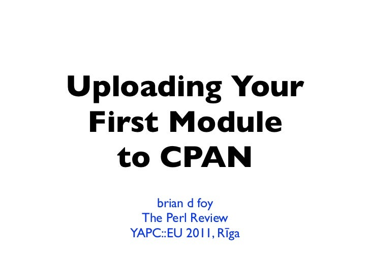 Uploading Your First Module   to CPAN       brian d foy     The Perl Review   YAPC::EU 2011, Rīga