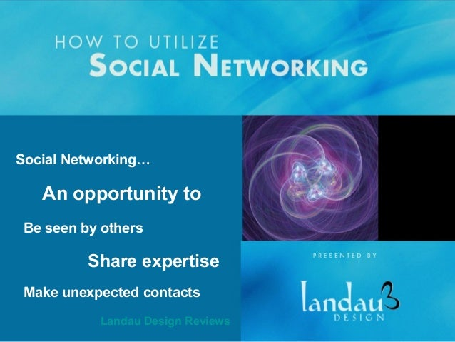 Social Networking…  An opportunity to Be seen by others  Share expertise Make unexpected contacts Landau Design Reviews