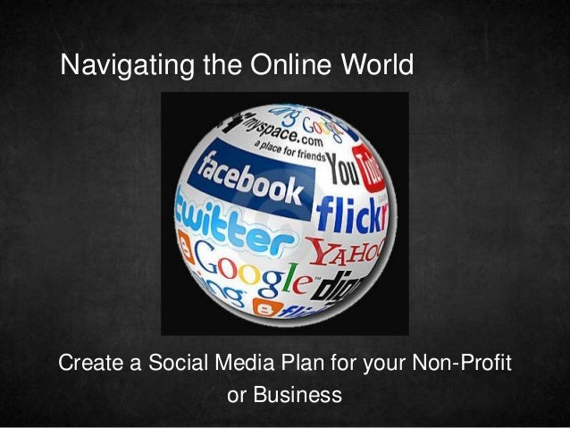 Navigating the Online WorldCreate a Social Media Plan for your Non-Profit                 or Business