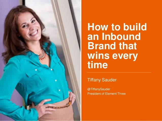 How to build an Inbound Brand that wins every time Tiffany Sauder @TiffanySauder President of Element Three