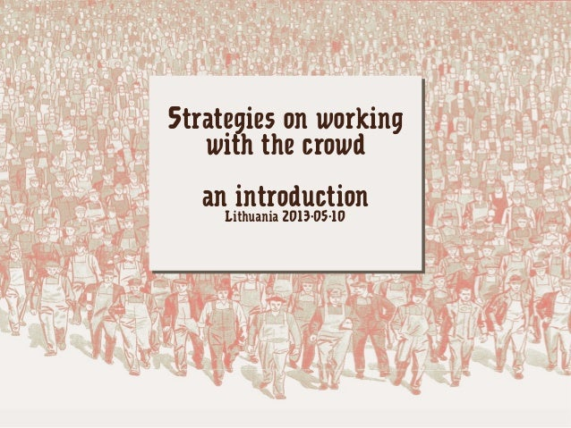 Strategies on workingwith the crowdan introductionLithuania 2013-05-10